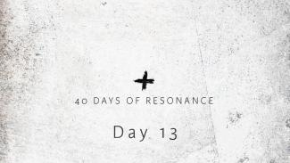 40 Days of Resonance: Day 13